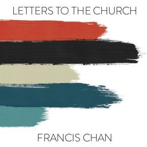 Letters to the Church, Francis Chan