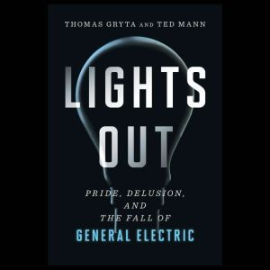 Lights Out Pride, Delusion, and the Fall of General Electric, Thomas Gryta