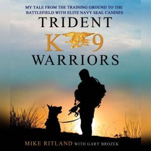Trident K9 Warriors My Tale From the Training Ground to the Battlefield with Elite Navy SEAL Canines, Mike Ritland