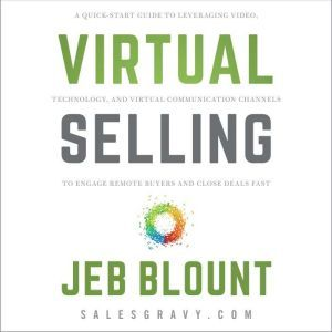 Virtual Selling A Quick-Start Guide to Leveraging Video Based Technology to Engage Remote Buyers and Close Deals Fast, Jeb Blount