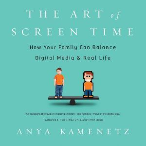 The Art of Screen Time: How Your Family Can Balance Digital Media and Real Life, Anya Kamenetz