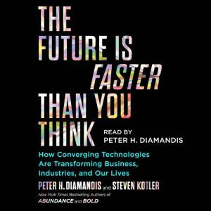 The Future Is Faster Than You Think How Converging Technologies Are Transforming Business, Industries, and Our Lives, Peter H. Diamandis