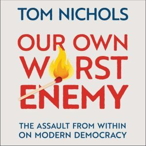 Our Own Worst Enemy The Assault from within on Modern Democracy, Tom Nichols