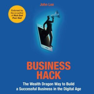 Business Hack The Wealth Dragon Way to Build a Successful Business in the Digital Age, John Lee