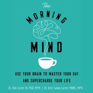 The Morning Mind Use Your Brain to Master Your Day and Supercharge Your Life, Dr. Robert Carter III