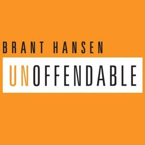 Unoffendable How Just One Change Can Make All of Life Better, Brant Hansen