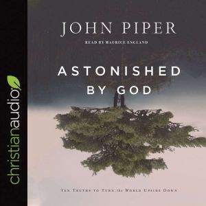 Astonished by God Ten Truths to Turn the World Upside Down, John Piper