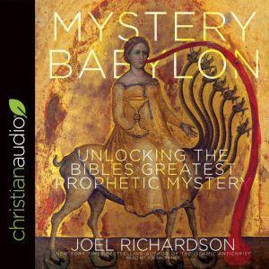Mystery Babylon Unlocking the Bible's Greatest Prophetic Mystery, Joel Richardson