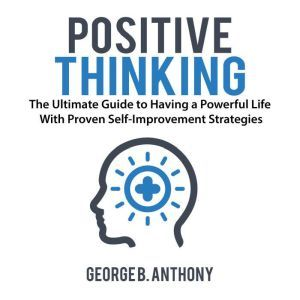 Positive Thinking: The Ultimate Guide to Having a Powerful Life With Proven Self-Improvement Strategies, George B. Anthony