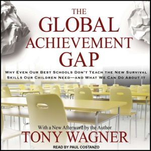 The Global Achievement Gap Why Even Our Best Schools Don't Teach the New Survival Skills our Children Need---and What We Can Do About it, Tony Wagner