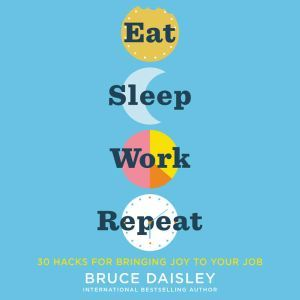 Eat Sleep Work Repeat 30 Hacks for Bringing Joy to Your Job, Bruce Daisley