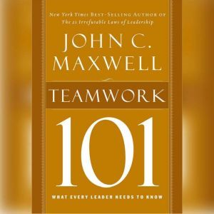 Teamwork 101: What Every Leader Needs to Know, John C. Maxwell