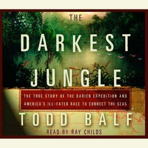The Darkest Jungle: The True Story of the Darien Expedition and America's Ill-Fated Race to Connect the Seas, Todd Balf