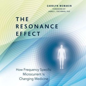 The Resonance Effect How Frequency Specific Microcurrent Is Changing Medicine, Carolyn McMakin