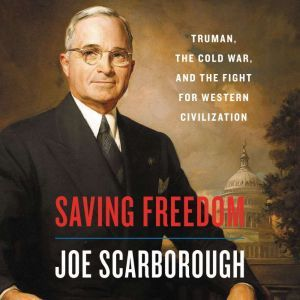 Saving Freedom Truman, the Cold War, and the Fight for Western Civilization, Joe Scarborough