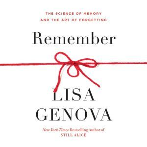 Remember The Science of Memory and the Art of Forgetting, Lisa Genova