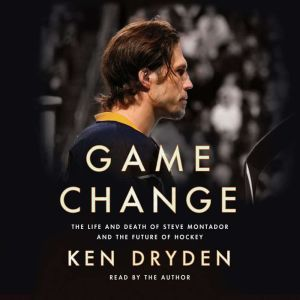 Game Change The Life and Death of Steve Montador, and the Future of Hockey, Ken Dryden