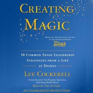 Creating Magic 10 Common Sense Leadership Strategies from a Life at Disney, Lee Cockerell