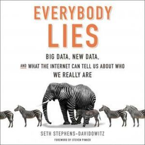 Everybody Lies Big Data, New Data, and What the Internet Can Tell Us About Who We Really Are, Seth Stephens-Davidowitz