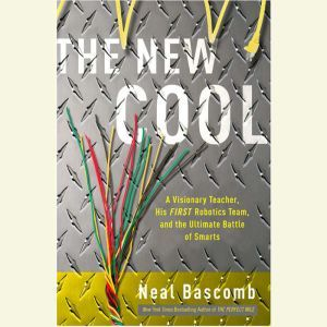 The New Cool: A Visionary Teacher, His FIRST Robotics Team, and the Ultimate Battle of Smarts, Neal Bascomb