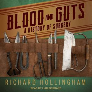Blood and Guts: A History of Surgery, Richard Hollingham