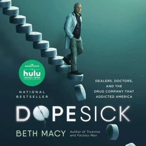 Dopesick Dealers, Doctors, and the Drug Company that Addicted America, Beth Macy