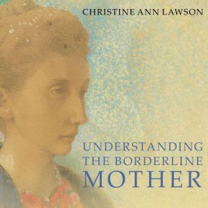 Understanding the Borderline Mother Helping Her Children Transcend the Intense, Unpredictable, and Volatile Relationship, Christine Ann Lawson