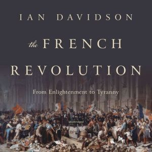 The French Revolution From Enlightenment to Tyranny, Ian Davidson