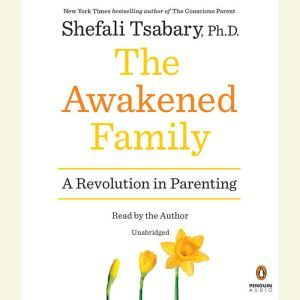 The Awakened Family A Revolution in Parenting, Shefali Tsabary, Ph.D.
