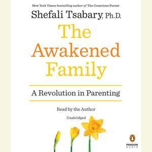 The Awakened Family: A Revolution in Parenting, Shefali Tsabary, Ph.D.