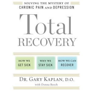 Total Recovery Solving the Mystery of Chronic Pain and Depression, Gary Kaplan, D.O.