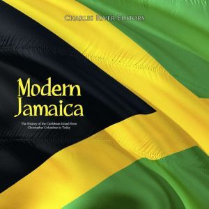 Modern Jamaica: The History of the Caribbean Island from Christopher Columbus to Today, Charles River Editors