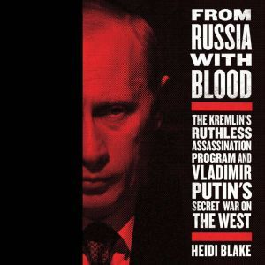 From Russia with Blood The Kremlin's Ruthless Assassination Program and Vladimir Putin's Secret War on the West, Heidi Blake