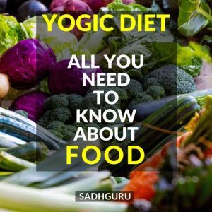 Yogic Diet: All You Need To Know About Food, Sadhguru
