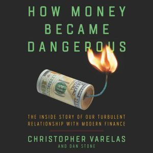 How Money Became Dangerous The Inside Story of Our Turbulent Relationship with Modern Finance, Christopher Varelas