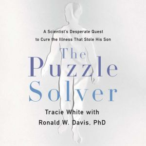 The Puzzle Solver: A Scientist's Desperate Quest to Cure the Illness that Stole His Son, Tracie White