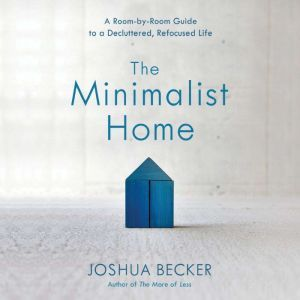 The Minimalist Home A Room-by-Room Guide to a Decluttered, Refocused Life, Joshua Becker
