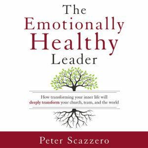 The Emotionally Healthy Leader How Transforming Your Inner Life Will Deeply Transform Your Church, Team, and the World, Peter Scazzero