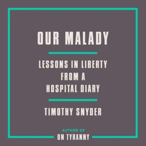 Our Malady Lessons in Liberty from a Hospital Diary, Timothy Snyder