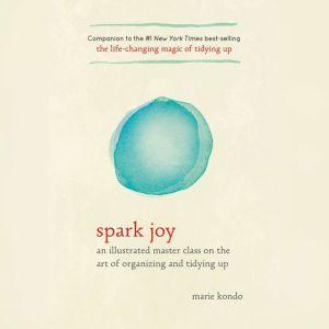 Spark Joy An Illustrated Master Class on the Art of Organizing and Tidying Up, Marie Kondo