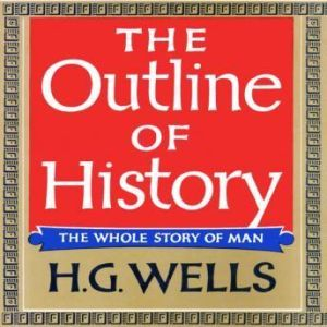 The Outline of History: Being a Plain History of Life and Mankind, H. G. Wells