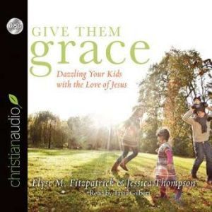 Give Them Grace: Dazzling Your Kids With The Love of Jesus, Elyse M. Fitzpatrick