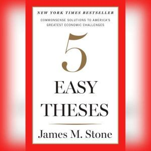 Five Easy Theses Commonsense Solutions to America's Greatest Economic Challenges, James Stone