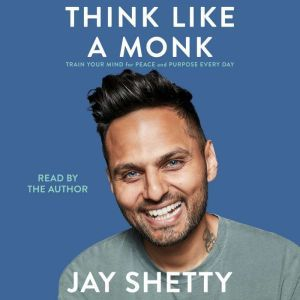 Think Like a Monk Train Your Mind for Peace and Purpose Every Day, Jay Shetty