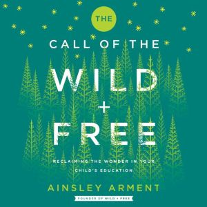 The Call of the Wild and Free: Reclaiming Wonder in Your Child's Education, Ainsley Arment