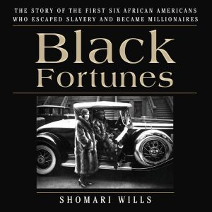 Black Fortunes The Story of the First Six African Americans Who Escaped Slavery and Became Millionaires, Shomari Wills