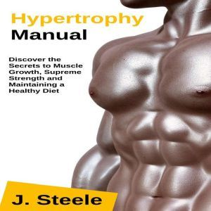 Hypertrophy Manual: Discover the Secrets to Muscle Growth, Supreme Strength and Maintaining a Healthy Diet, J. Steele