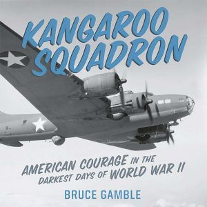 Kangaroo Squadron: American Courage in the Darkest Days of World War II, Bruce Gamble