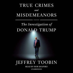 True Crimes and Misdemeanors The Investigation of Donald Trump, Jeffrey Toobin