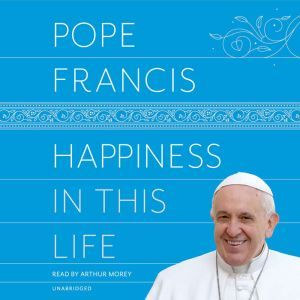 Happiness in This Life: A Passionate Meditation on Earthly Existence, Pope Francis